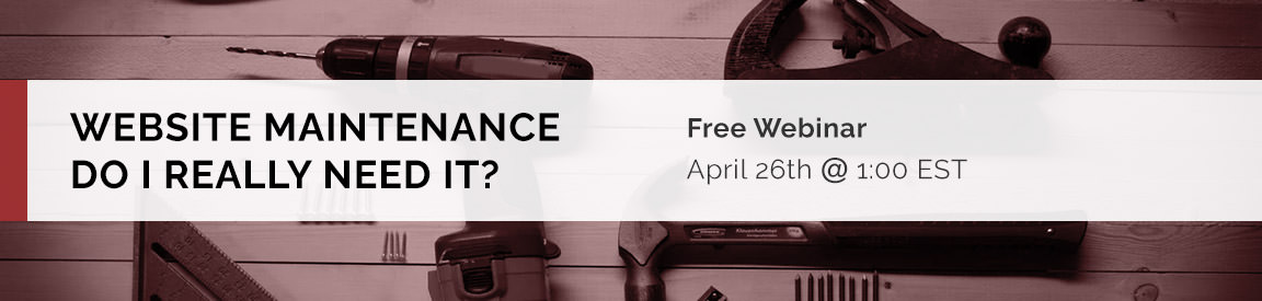 Website Maintenance - Do I Really Need It? Free Webinar: April 26, 2019 at 1:00 PM EST